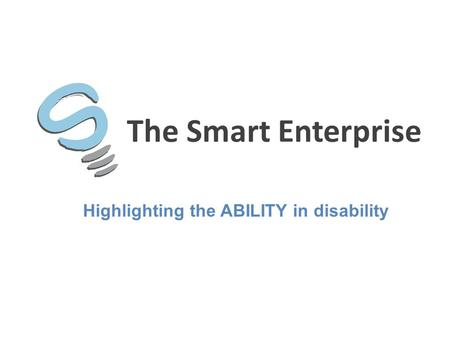 The Smart Enterprise Highlighting the ABILITY in disability.