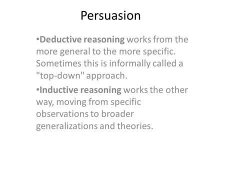 Persuasion Deductive reasoning works from the more general to the more specific. Sometimes this is informally called a top-down approach. Inductive reasoning.
