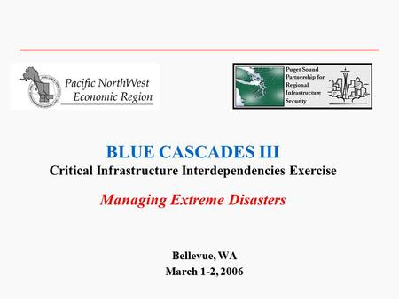 BLUE CASCADES III Critical Infrastructure Interdependencies <strong>Exercise</strong> Managing Extreme Disasters Bellevue, WA March 1-2, 2006.