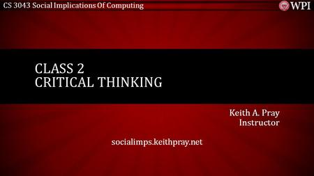 CS 3043 Social Implications Of Computing Keith A. Pray Instructor socialimps.keithpray.net CLASS 2 CRITICAL THINKING.