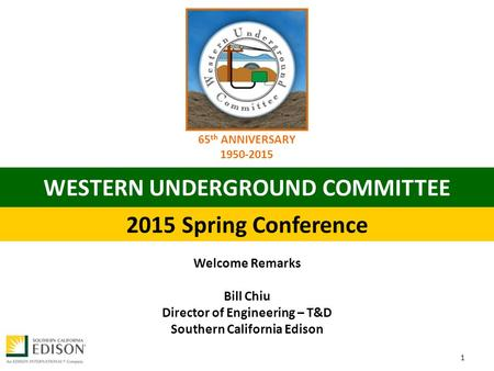 WESTERN UNDERGROUND COMMITTEE 2015 Spring Conference 65 th ANNIVERSARY 1950‐2015 Welcome Remarks Bill Chiu Director of Engineering – T&D Southern California.