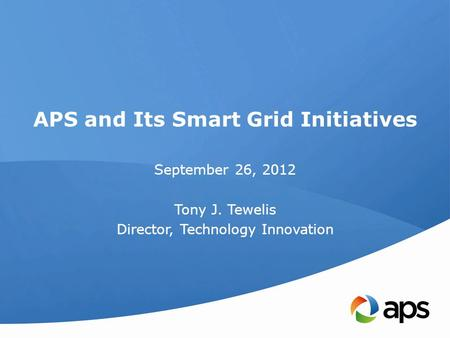 APS and Its Smart Grid Initiatives September 26, 2012 Tony J. Tewelis Director, Technology Innovation.