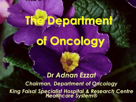 The Department of Oncology Dr Adnan Ezzat Chairman, Department of Oncology King Faisal Specialist Hospital & Research Centre Healthcare System®