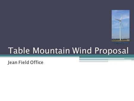 Table Mountain Wind Proposal Jean Field Office. Project Information Proponent: Table Mountain Wind Co., LLC Project Specifics: ROW grant to use BLM administered.