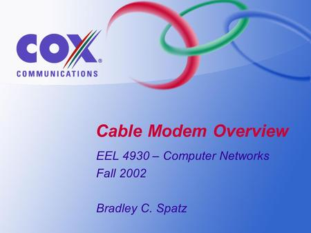Cable Modem Overview EEL 4930 – Computer Networks Fall 2002 Bradley C. Spatz.