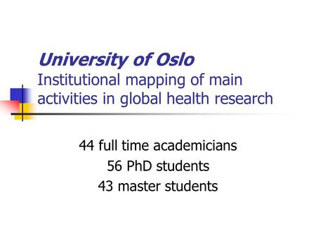 University of Oslo Institutional mapping of main activities in global health research 44 full time academicians 56 PhD students 43 master students.