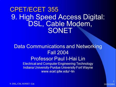 10/10/2004 9. DSL, CM, SONET - Lin 1 CPET/ECET 355 9. High Speed Access Digital: DSL, Cable Modem, SONET Data Communications and Networking Fall 2004 Professor.