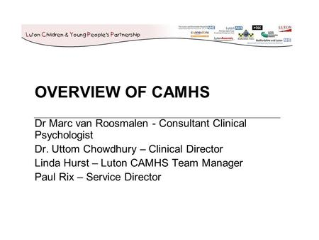 OVERVIEW OF CAMHS Dr Marc van Roosmalen - Consultant Clinical Psychologist Dr. Uttom Chowdhury – Clinical Director Linda Hurst – Luton CAMHS Team Manager.