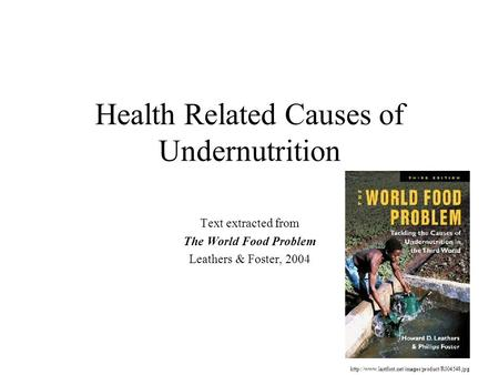 Health Related Causes of Undernutrition Text extracted from The World Food Problem Leathers & Foster, 2004