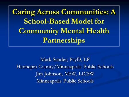 Caring Across Communities: A Caring Across Communities: A School-Based Model for Community Mental Health Partnerships Mark Sander, PsyD, LP Hennepin County/Minneapolis.
