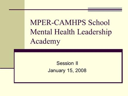 MPER-CAMHPS School Mental Health Leadership Academy Session II January 15, 2008.