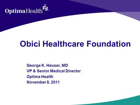 Obici Healthcare Foundation George K. Heuser, MD VP & Senior Medical Director Optima Health November 8, 2011.