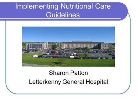 Implementing Nutritional Care Guidelines Sharon Patton Letterkenny General Hospital.