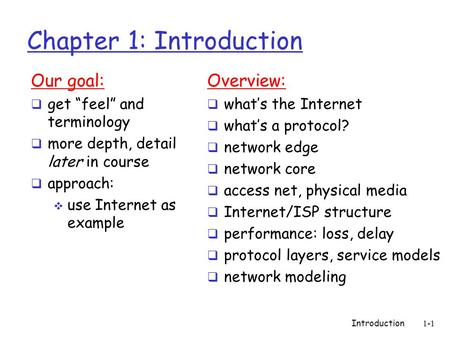 "Introduction 1-1 Chapter 1: Introduction Our goal:  get ""feel"" and terminology  more depth, detail later in course  approach:  use Internet as example."
