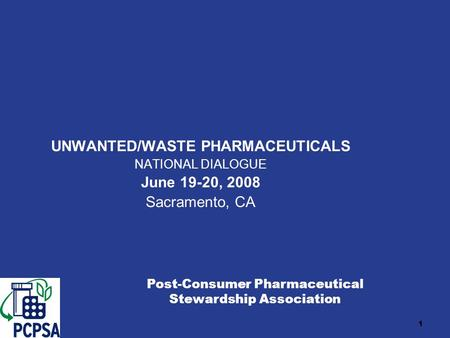 1 UNWANTED/WASTE PHARMACEUTICALS NATIONAL DIALOGUE June 19-20, 2008 Sacramento, CA Post-Consumer Pharmaceutical Stewardship Association.