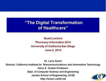 """The Digital Transformation of Healthcare"" Guest Lecture Pharmacy Informatics 2014 University of California San Diego June 2, 2014 Dr. Larry Smarr Director,"