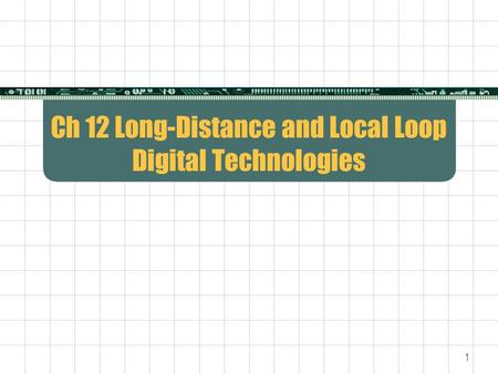 1 Ch 12 Long-Distance and Local Loop Digital Technologies.