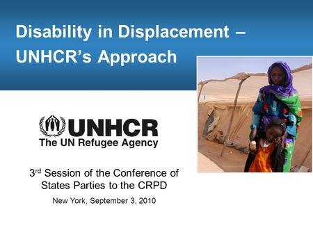 Disability in Displacement – UNHCR's Approach 3 rd Session of the Conference of States Parties to the CRPD New York, September 3, 2010.