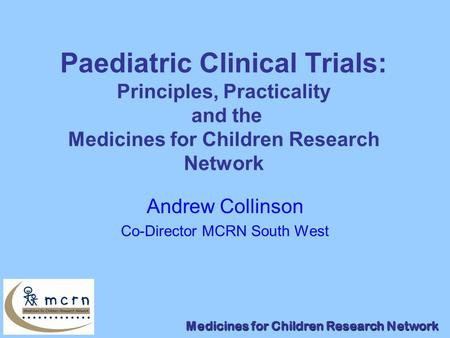 Medicines for Children Research Network Paediatric Clinical Trials: Principles, Practicality and the Medicines for Children Research Network Andrew Collinson.