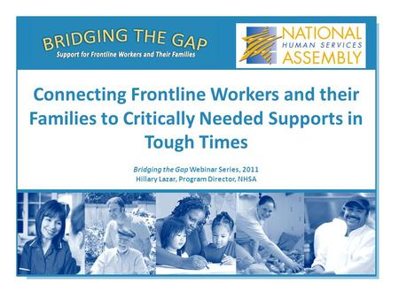 Bridging the Gap Webinar Series, 2011 Hillary Lazar, Program Director, NHSA Connecting Frontline Workers and their Families to Critically Needed Supports.