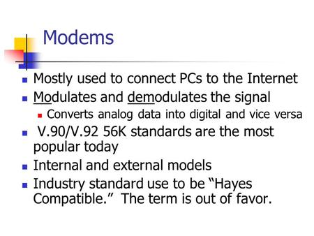 Modems Mostly used to connect PCs to the Internet Modulates and demodulates the signal Converts analog data into digital and vice versa V.90/V.92 56K standards.