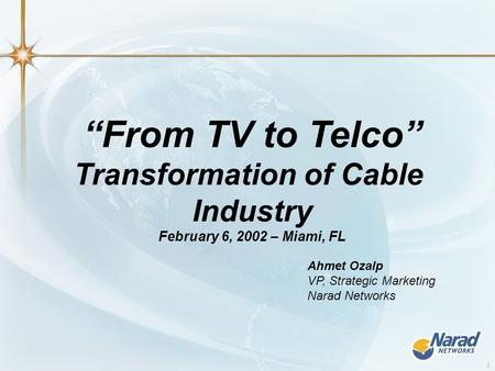 "1 ""From TV to Telco"" Transformation of Cable Industry February 6, 2002 – Miami, FL Ahmet Ozalp VP, Strategic Marketing Narad Networks."