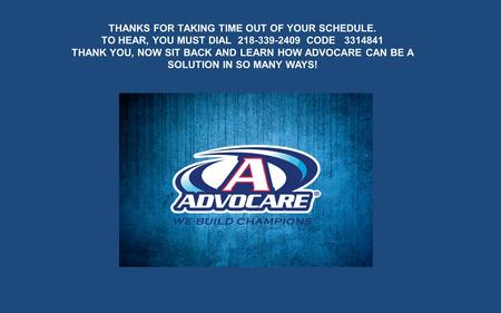 THANKS FOR TAKING TIME OUT OF YOUR SCHEDULE. TO HEAR, YOU MUST DIAL 218-339-2409 CODE 3314841 THANK YOU, NOW SIT BACK AND LEARN HOW ADVOCARE CAN BE A SOLUTION.
