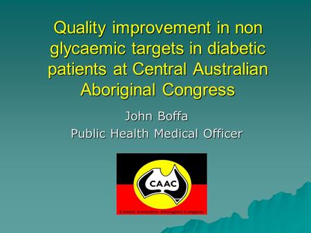 Quality improvement in non glycaemic targets in diabetic patients at Central Australian Aboriginal Congress John Boffa Public Health Medical Officer.