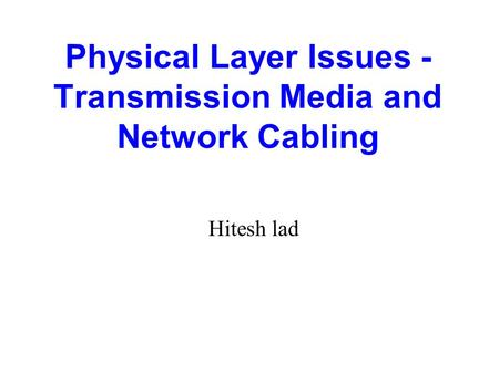 Physical Layer Issues - Transmission Media and Network Cabling Hitesh lad.