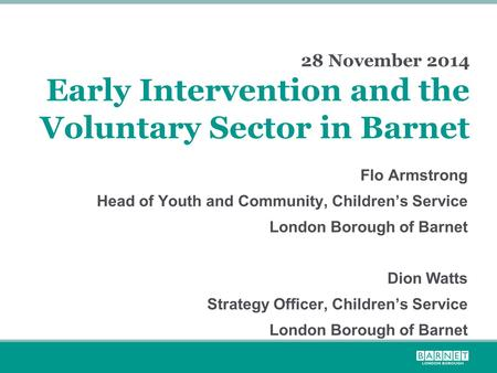 28 November 2014 Early Intervention and the Voluntary Sector in Barnet Flo Armstrong Head of Youth and Community, Children's Service London Borough of.