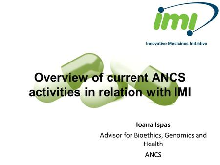 Overview of current ANCS activities in relation with IMI Ioana Ispas Advisor for Bioethics, Genomics and Health ANCS.