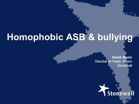 Homophobic ASB & bullying Derek Munn Director of Public Affairs Stonewall.