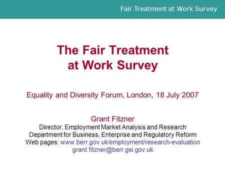 Fair Treatment at Work Survey The Fair Treatment at Work Survey Equality and Diversity Forum, London, 18 July 2007 Grant Fitzner Director, Employment Market.