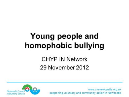 Www.cvsnewcastle.org.uk supporting voluntary and community action in Newcastle Young people and homophobic bullying CHYP IN Network 29 November 2012.