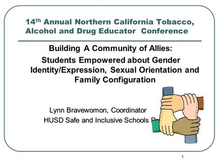 1 14 th Annual Northern California Tobacco, Alcohol and Drug Educator Conference Building A Community of Allies: Students Empowered about Gender Identity/Expression,