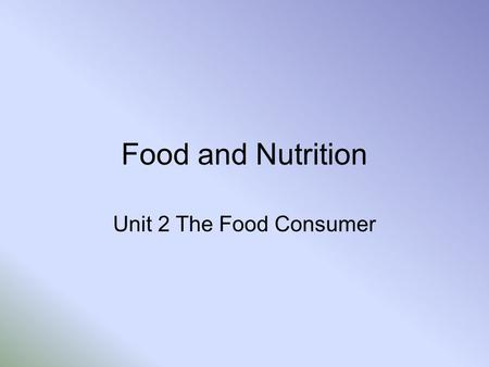 Food and Nutrition Unit 2 The Food Consumer.