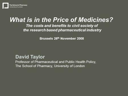 David Taylor Professor of Pharmaceutical and Public Health Policy, The School of Pharmacy, University of London What is in the Price of Medicines? The.