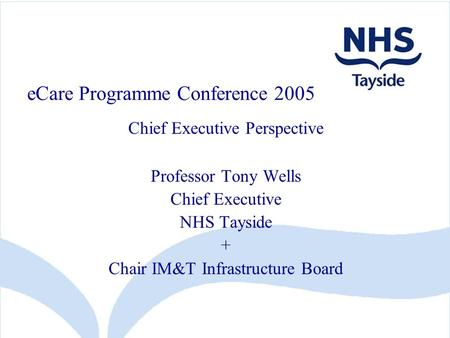 ECare Programme Conference 2005 Chief Executive Perspective Professor Tony Wells Chief Executive NHS Tayside + Chair IM&T Infrastructure Board.