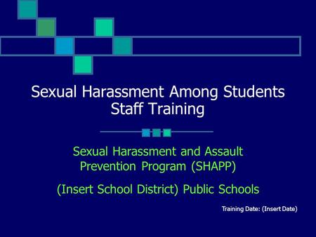 Sexual Harassment Among Students Staff Training Sexual Harassment and Assault Prevention Program (SHAPP) (Insert School District) Public Schools Training.