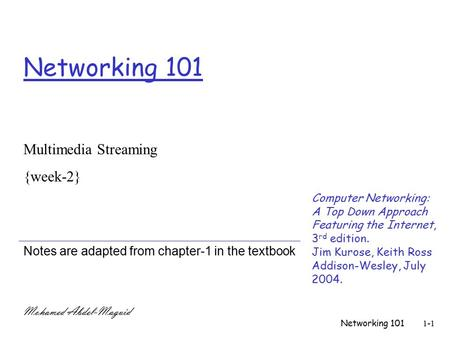 Networking 1011-1 Networking 101 Notes are adapted from chapter-1 in the textbook Multimedia Streaming {week-2} Mohamed Abdel-Maguid Computer Networking: