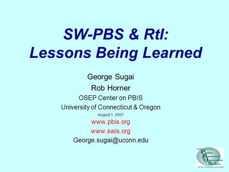 SW-PBS & RtI: Lessons Being Learned George Sugai Rob Horner OSEP Center on PBIS University of Connecticut & Oregon August 1, 2007 www.pbis.org www.swis.org.