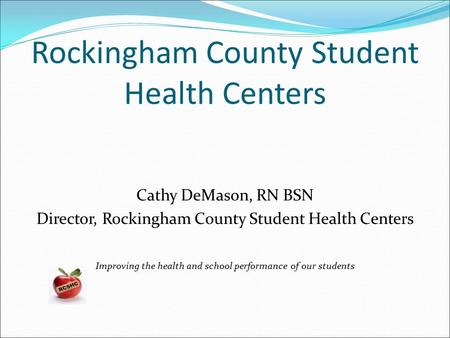 Rockingham County Student Health Centers Cathy DeMason, RN BSN Director, Rockingham County Student Health Centers Improving the health and school performance.