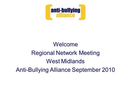 Welcome Regional Network Meeting West Midlands Anti-Bullying Alliance September 2010.
