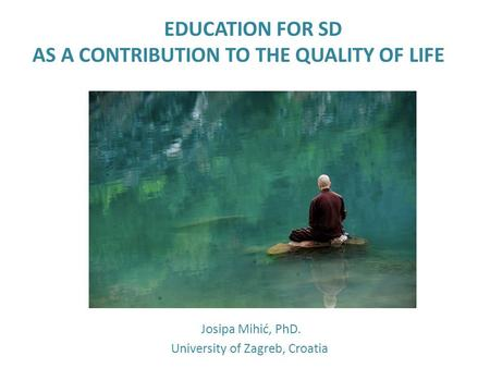 EDUCATION FOR SD AS A CONTRIBUTION TO THE QUALITY OF LIFE Josipa Mihić, PhD. University of Zagreb, Croatia.