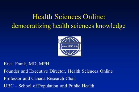 Democratizing health sciences knowledge Erica Frank, MD, MPH Founder and Executive Director, Health Sciences Online Professor and Canada Research Chair.