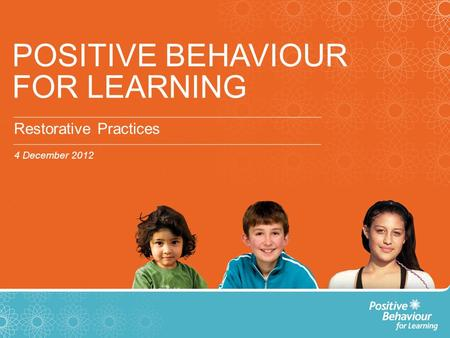 POSITIVE BEHAVIOUR FOR LEARNING Restorative Practices 4 December 2012.