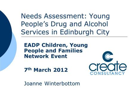 Needs Assessment: Young People's Drug and Alcohol Services in Edinburgh City EADP Children, Young People and Families Network Event 7 th March 2012 Joanne.