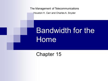 Bandwidth for the Home Chapter 15 The Management of Telecommunications Houston H. Carr and Charles A. Snyder.
