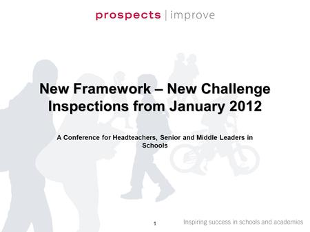 New Framework – New Challenge Inspections from January 2012 A Conference for Headteachers, Senior and Middle Leaders in Schools 1.