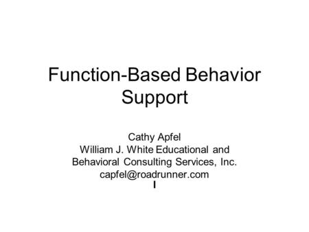 Function-Based Behavior Support Cathy Apfel William J. White Educational and Behavioral Consulting Services, Inc. I.